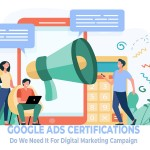 Google Certification: Do You Need It To Run Your Digital Marketing Campaign?